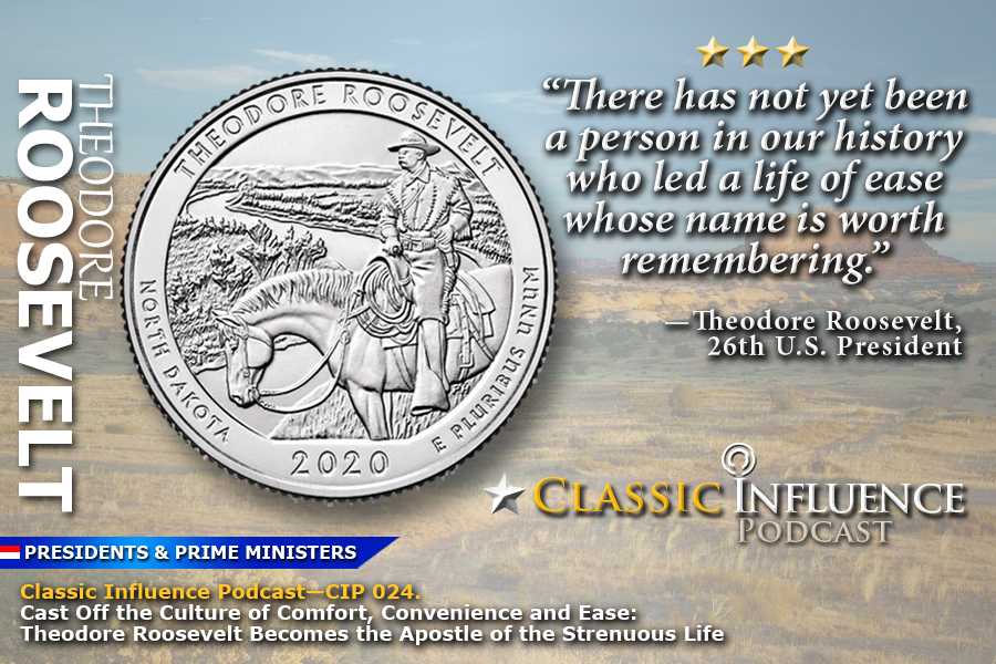Classic-Influence-Podcast-(CIP-024)_Cast-Off-the-Culture-of-Comfort-Convenience-and-Ease_Theodore-Roosevelt(Strenuous-Life)
