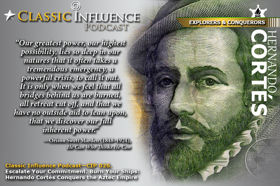 Classic-Influence-Podcast-(CIP-026)_Escalate-Your-Commitment, Burn Your Ships_Hernando-Cortes-(Inescapable-Commitment)