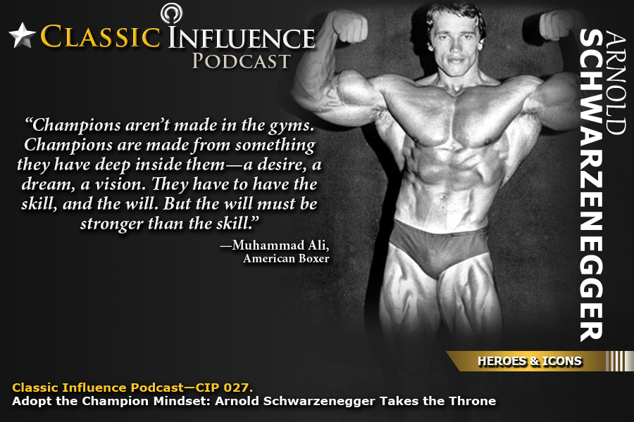 Classic-Influence-Podcast-(CIP-027)_Adopt the Champion Mindset:  Arnold Schwarzenegger Takes the Throne (Champion Mentality)-Podcast Host-Dr. Johnny-Welch, M.B.A.