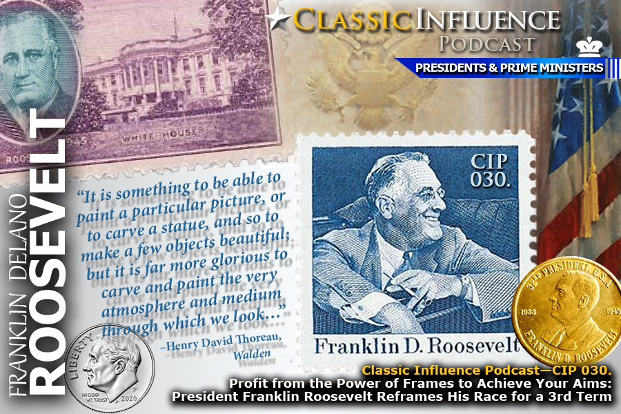 Classic Influence Podcast—CIP 030. Profit from the Power of Frames to Achieve Your Aims: President Franklin Roosevelt Reframes His Race for a 3rd Term