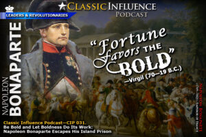 Classic Influence Podcast—CIP 031. Take Bold Action (Part 1): Be Bold and Let Boldness Do Its Work: Napoleon Bonaparte Escapes His Island Prison