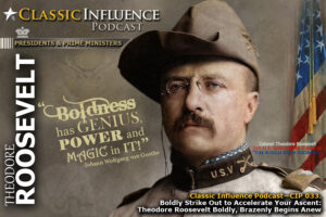 Colonel Theodore Roosevelt, 1st U.S. Volunteer Calvary. Classic Influence (CIP 033), Take Bold Action (Part 3)