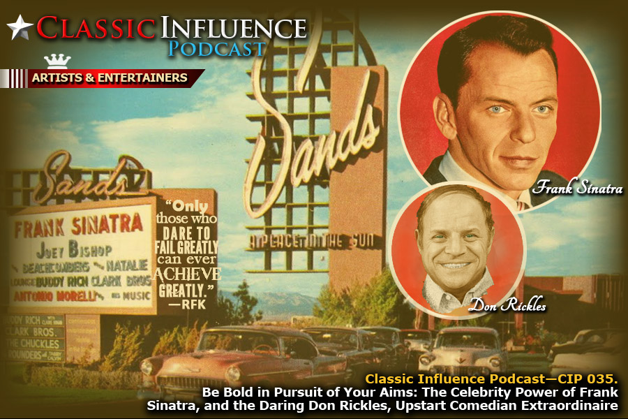 Classic Influence Podcast, Eepisode #35. Series Title: TAKE BOLD ACTION. Episode Title: Be Bold in Pursuit of Your Aims: The Celebrity Power of Frank Sinatra, and the Daring Don Rickles, Upstart Comedian Extraordinaire