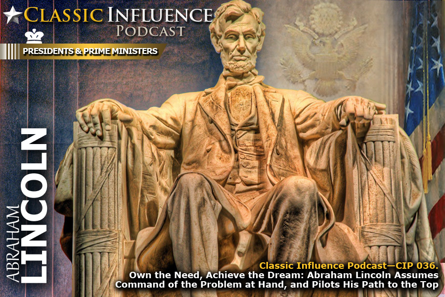 Classic Influence: Own the Need, Achieve the Dream: Abraham Lincoln Assumes Command of the Problem at Hand, and Pilots His Path to the Top