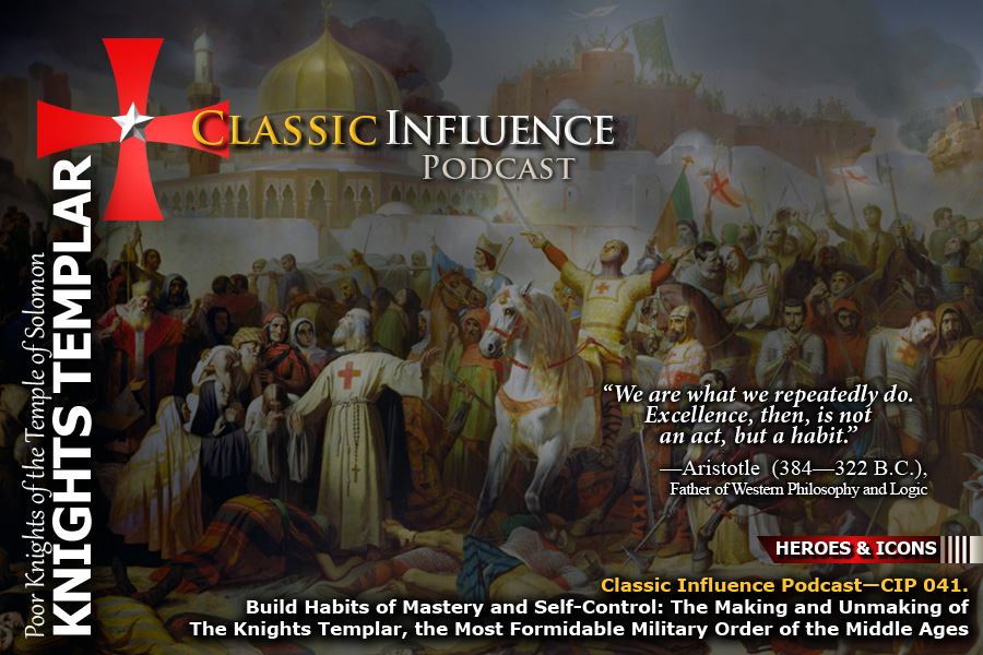 Build Habits of Mastery and Self-Control: The Making and Unmaking of The Knights Templar, the Most Formidable Military Order of the Middle Ages